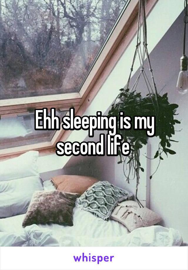 Ehh sleeping is my second life