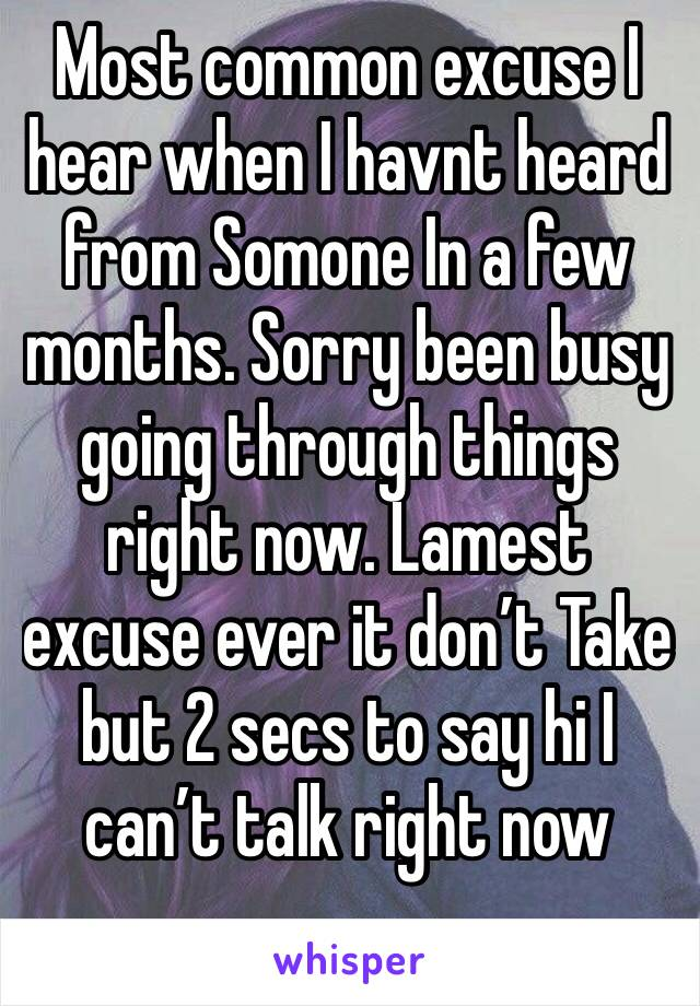 Most common excuse I hear when I havnt heard from Somone In a few months. Sorry been busy going through things right now. Lamest excuse ever it don't Take but 2 secs to say hi I can't talk right now