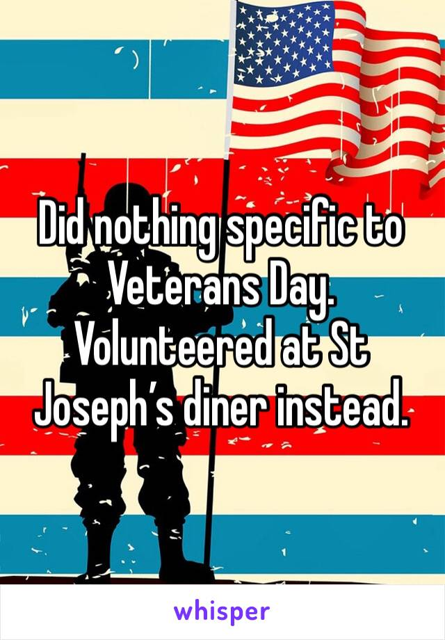 Did nothing specific to Veterans Day. Volunteered at St Joseph's diner instead.
