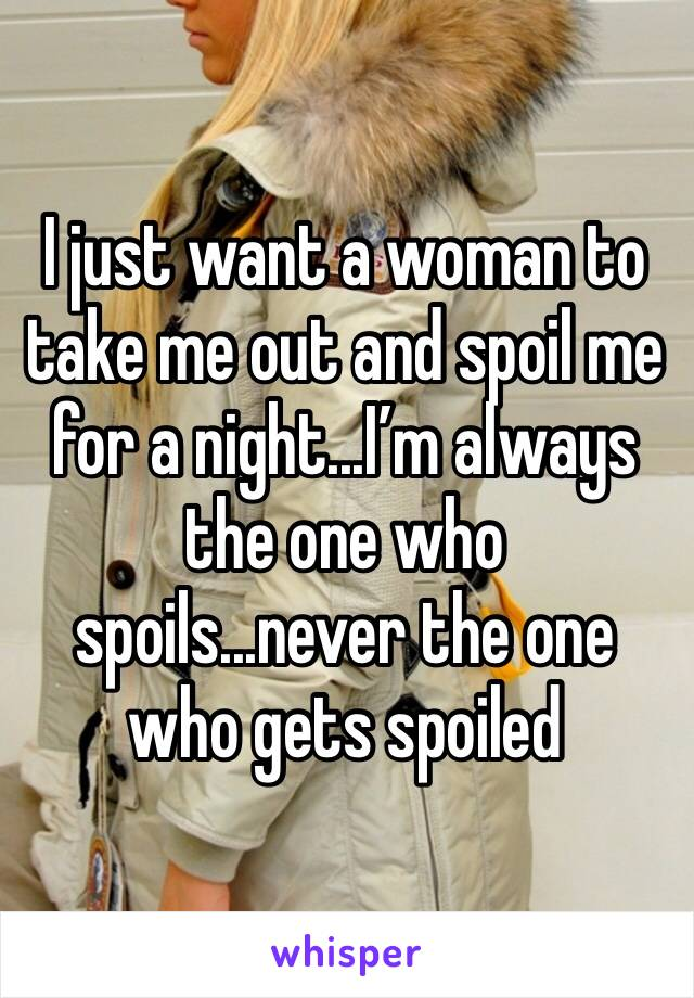 I just want a woman to take me out and spoil me for a night...I'm always the one who spoils...never the one who gets spoiled