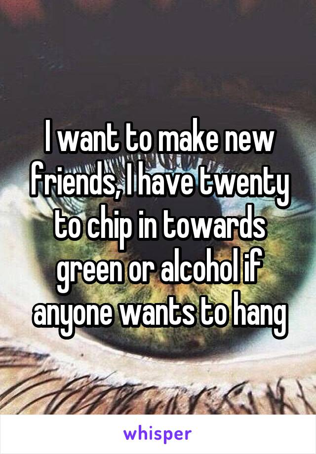I want to make new friends, I have twenty to chip in towards green or alcohol if anyone wants to hang