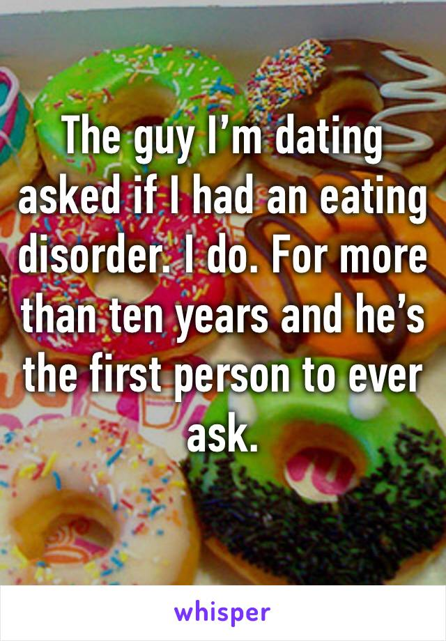 The guy I'm dating asked if I had an eating disorder. I do. For more than ten years and he's the first person to ever ask.