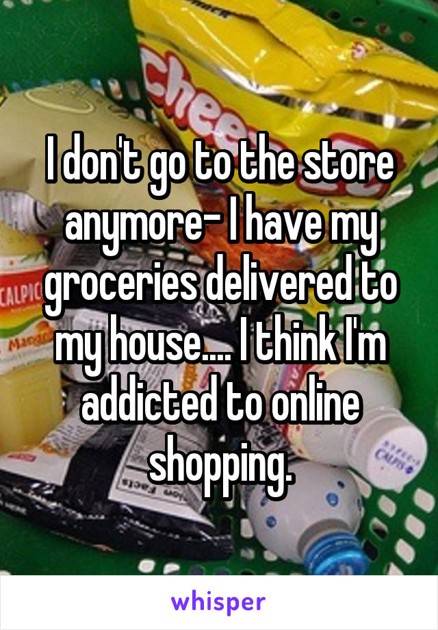 I don't go to the store anymore- I have my groceries delivered to my house.... I think I'm addicted to online shopping.