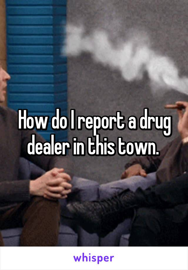 How do I report a drug dealer in this town.