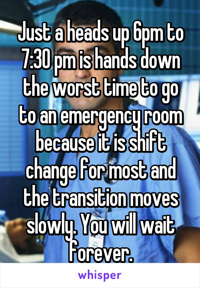 Just a heads up 6pm to 7:30 pm is hands down the worst time to go to an emergency room because it is shift change for most and the transition moves slowly. You will wait forever.