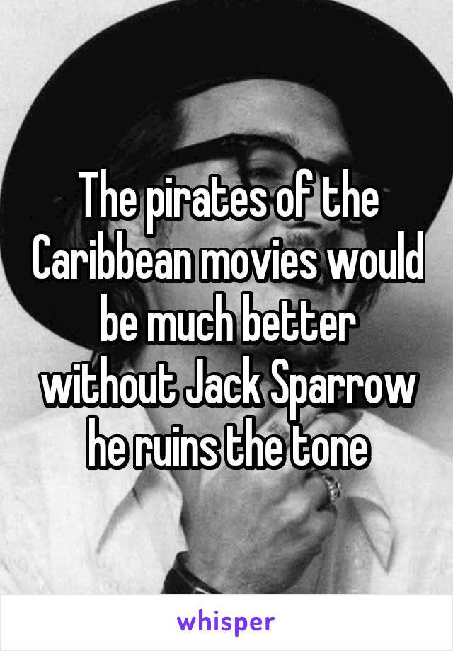 The pirates of the Caribbean movies would be much better without Jack Sparrow he ruins the tone