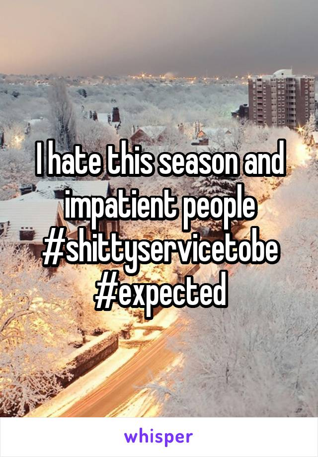 I hate this season and impatient people #shittyservicetobe #expected