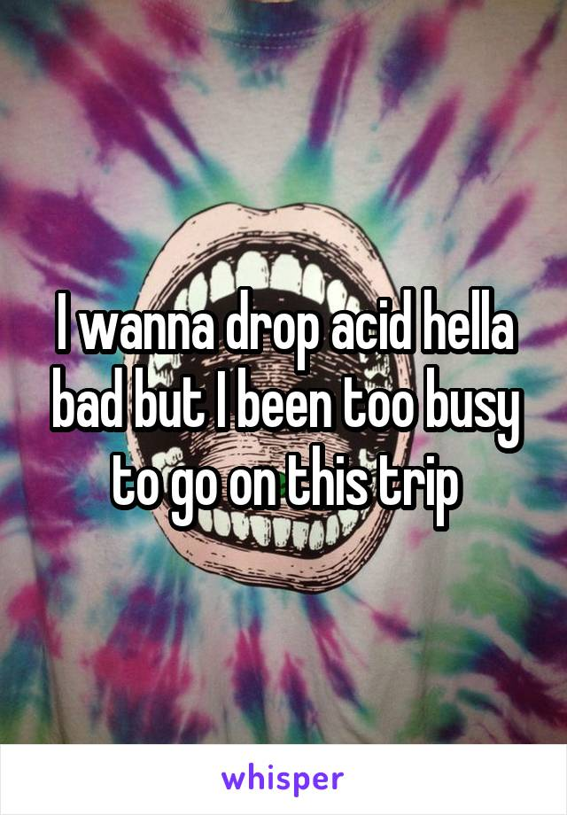 I wanna drop acid hella bad but I been too busy to go on this trip