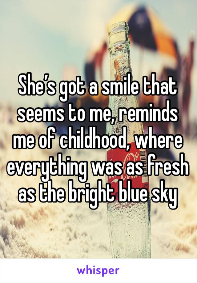 She's got a smile that seems to me, reminds me of childhood, where everything was as fresh as the bright blue sky