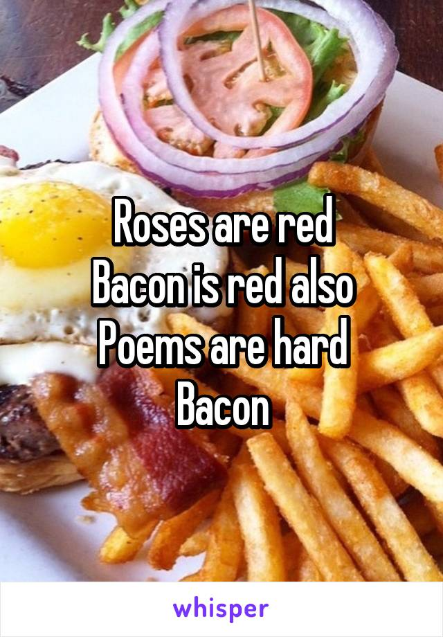 Roses are red Bacon is red also Poems are hard Bacon
