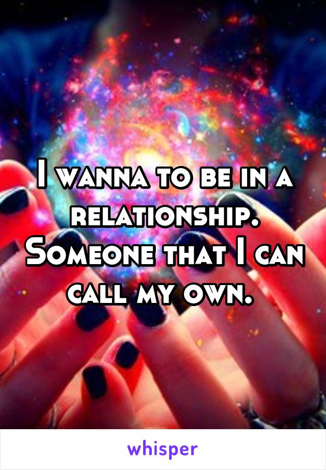 I wanna to be in a relationship. Someone that I can call my own.