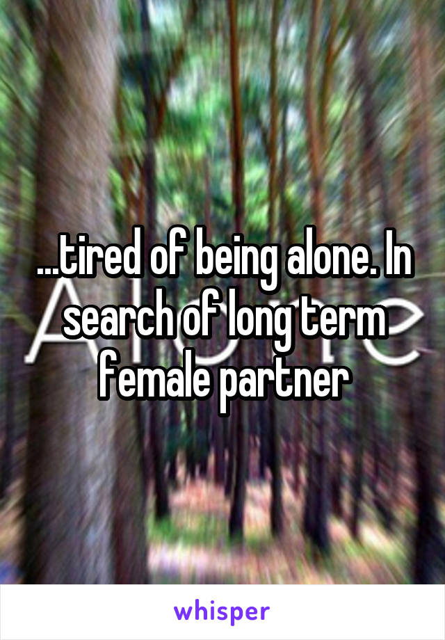 ...tired of being alone. In search of long term female partner