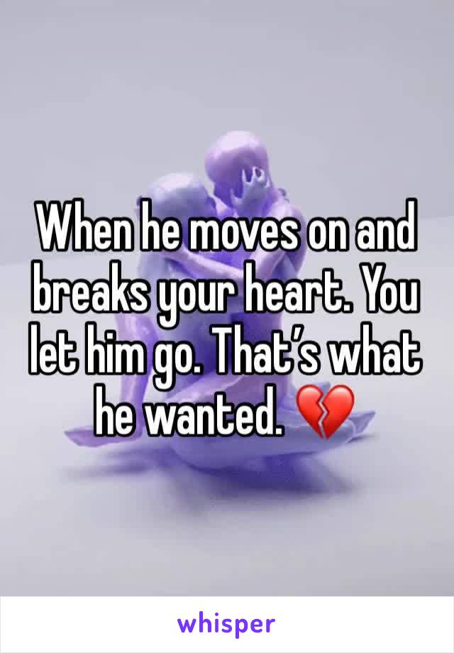 When he moves on and breaks your heart. You let him go. That's what he wanted. 💔