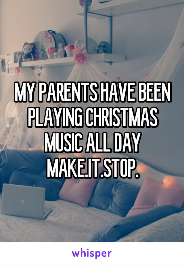 MY PARENTS HAVE BEEN PLAYING CHRISTMAS MUSIC ALL DAY MAKE.IT.STOP.