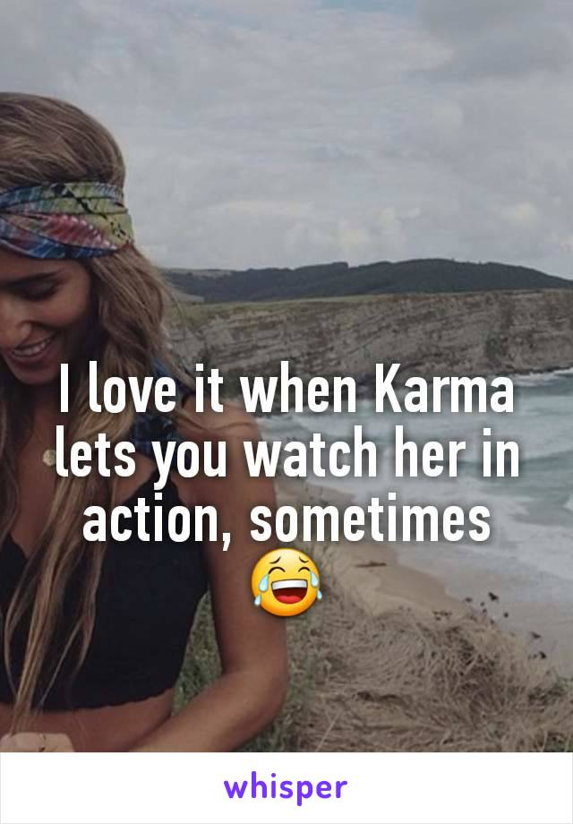 I love it when Karma lets you watch her in action, sometimes 😂