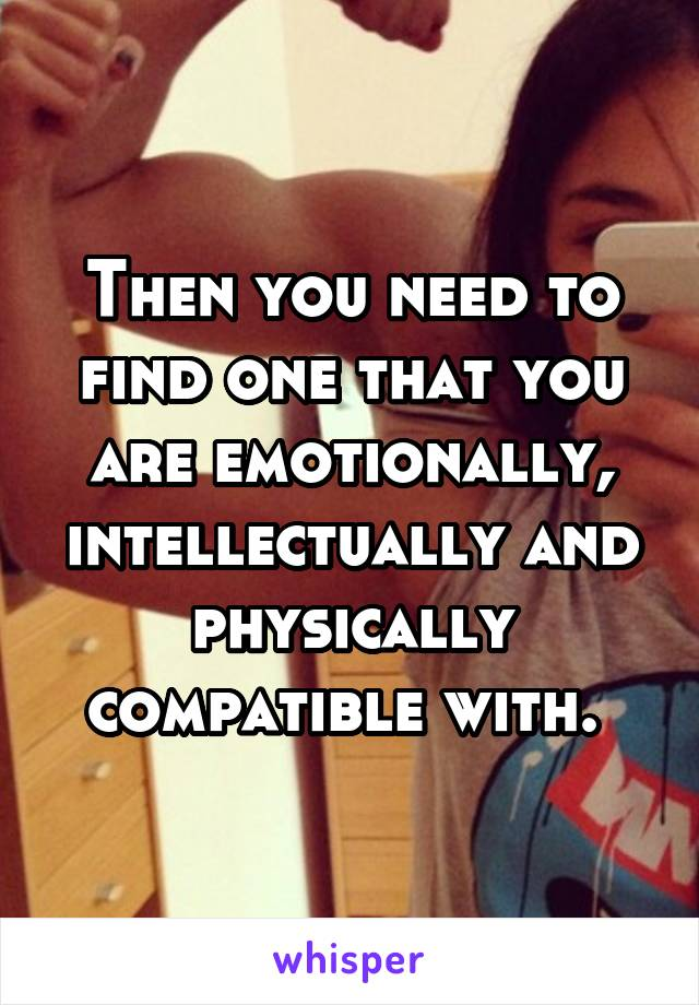 Then you need to find one that you are emotionally, intellectually and physically compatible with.