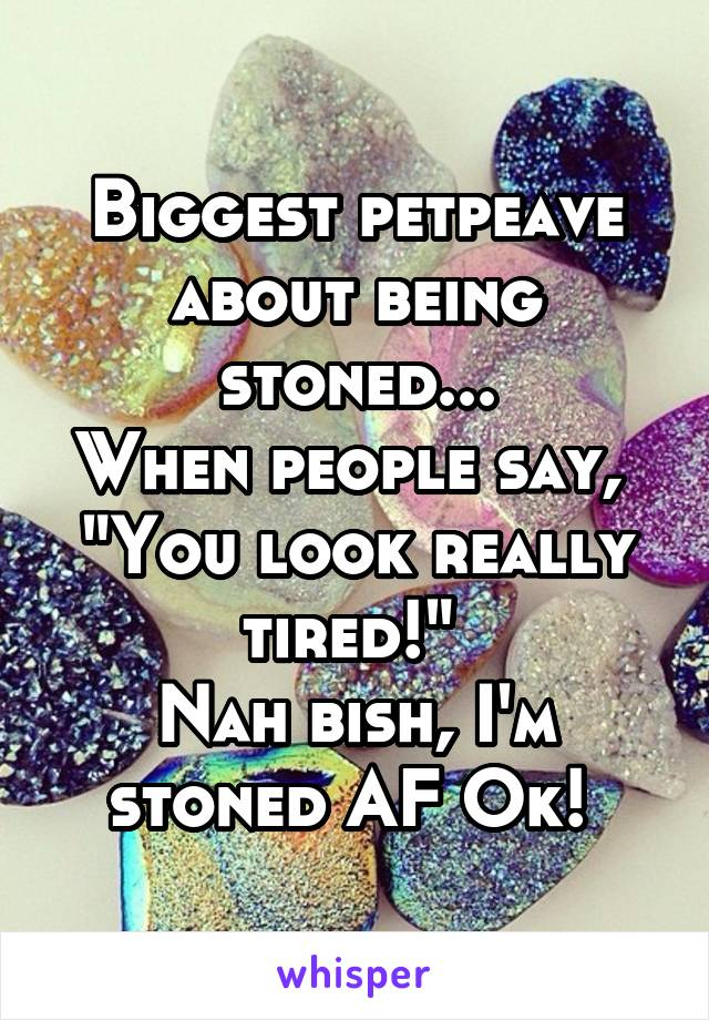 """Biggest petpeave about being stoned... When people say,  """"You look really tired!""""  Nah bish, I'm stoned AF Ok!"""