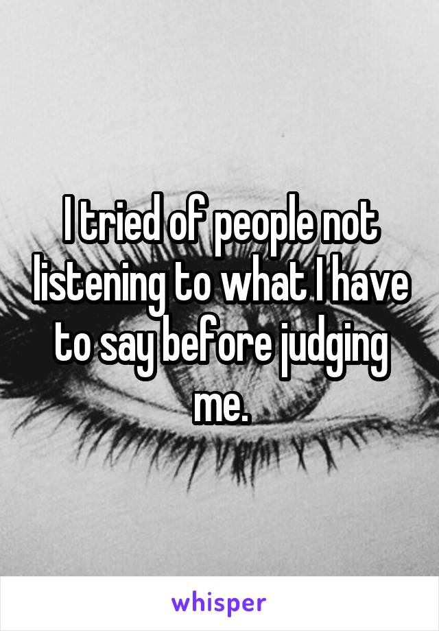 I tried of people not listening to what I have to say before judging me.