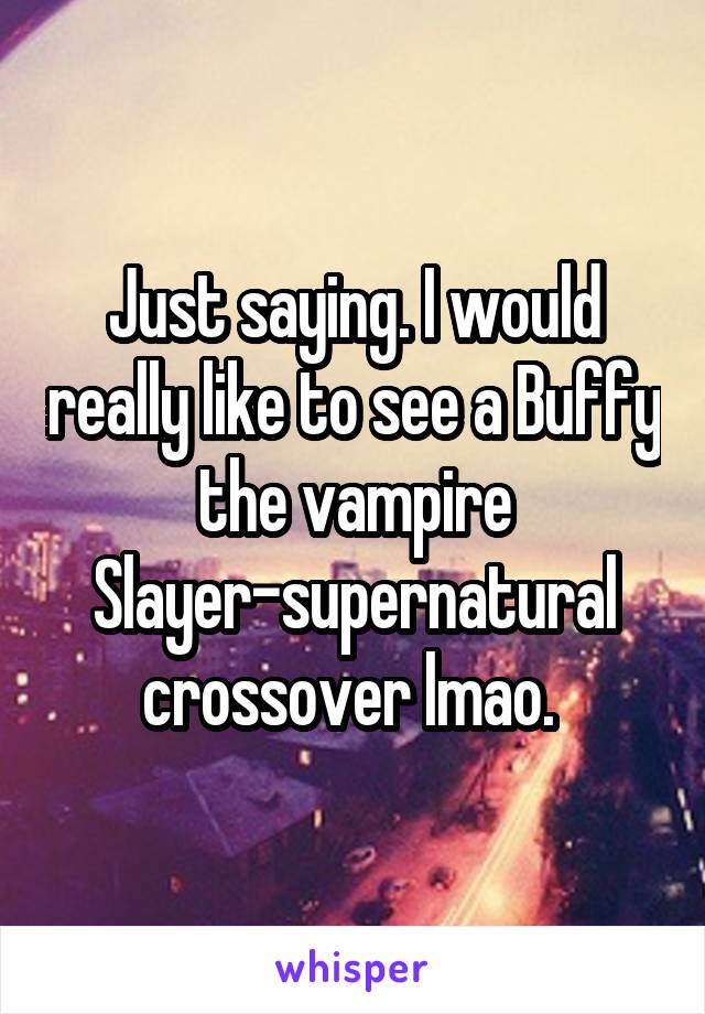Just saying. I would really like to see a Buffy the vampire Slayer-supernatural crossover lmao.