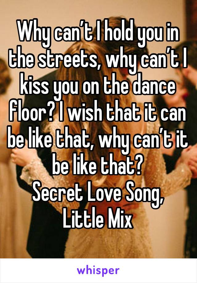 Why can't I hold you in the streets, why can't I kiss you on the dance floor? I wish that it can be like that, why can't it be like that? Secret Love Song, Little Mix