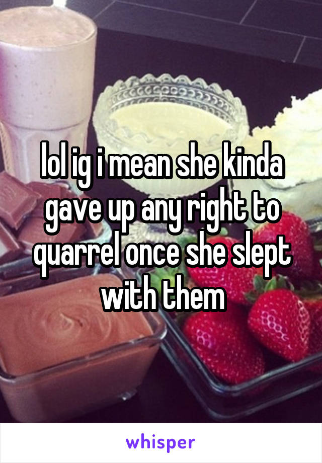 lol ig i mean she kinda gave up any right to quarrel once she slept with them
