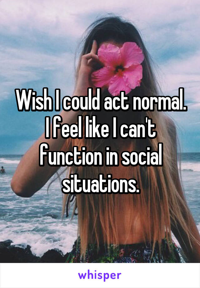 Wish I could act normal. I feel like I can't function in social situations.