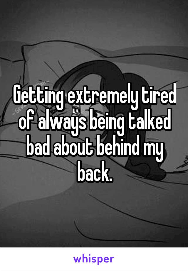 Getting extremely tired of always being talked bad about behind my back.