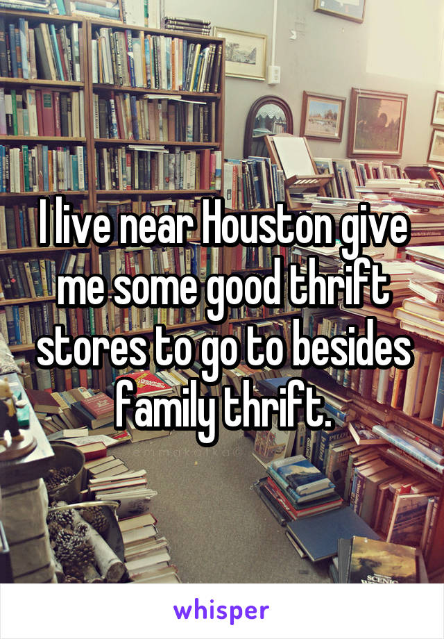 I live near Houston give me some good thrift stores to go to besides family thrift.