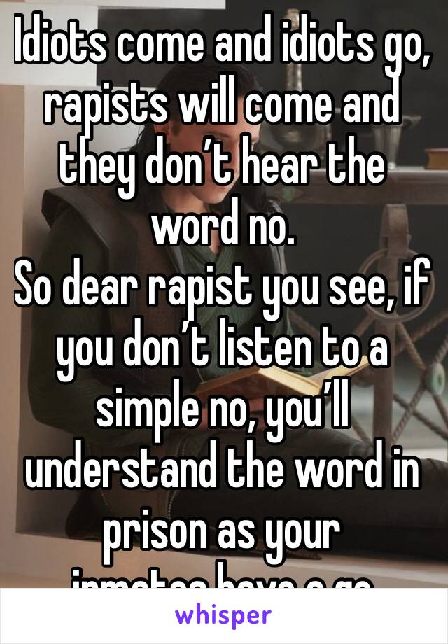 Idiots come and idiots go, rapists will come and they don't hear the word no. So dear rapist you see, if you don't listen to a simple no, you'll understand the word in prison as your inmates have a go