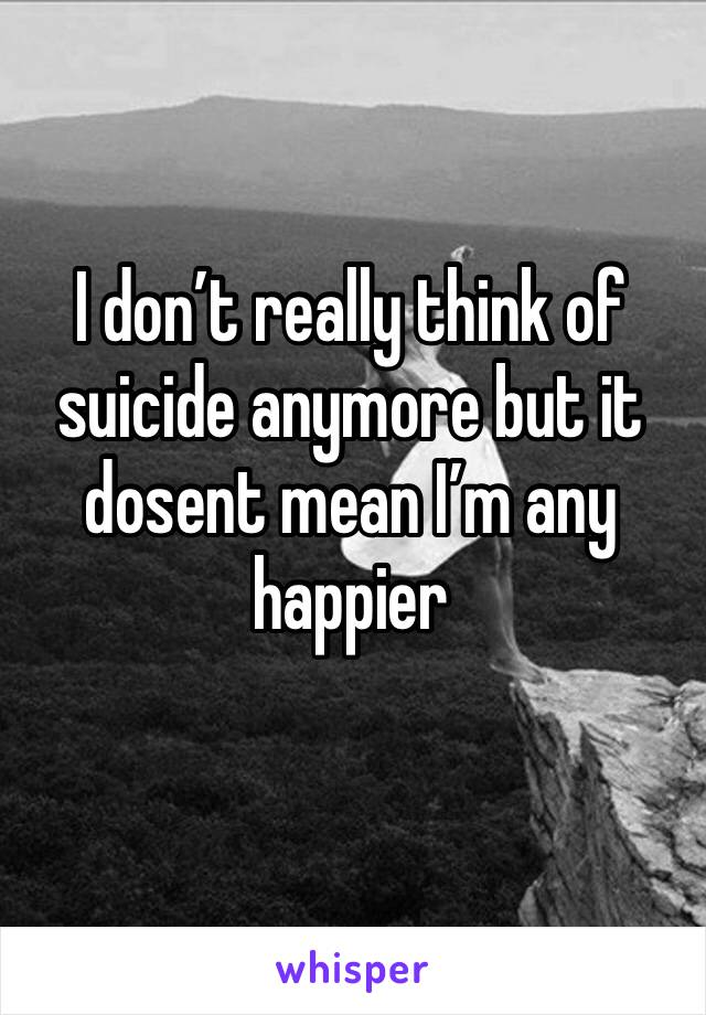 I don't really think of suicide anymore but it dosent mean I'm any happier