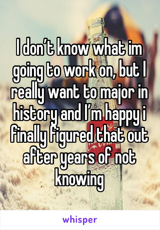 I don't know what im going to work on, but I really want to major in history and I'm happy i finally figured that out after years of not knowing