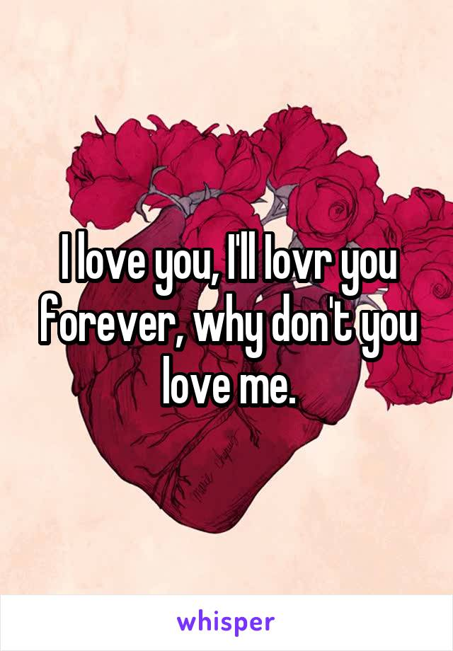 I love you, I'll Iovr you forever, why don't you love me.