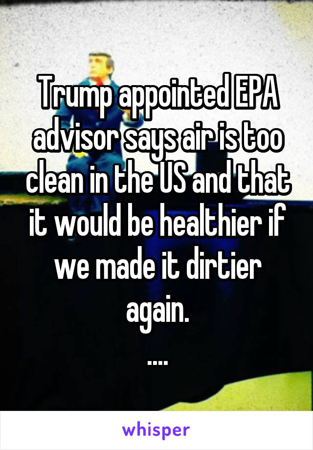 Trump appointed EPA advisor says air is too clean in the US and that it would be healthier if we made it dirtier again. ....