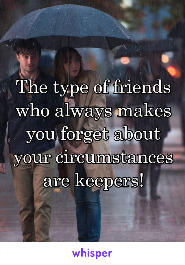 The type of friends who always makes you forget about your circumstances are keepers!