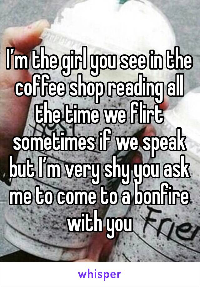 I'm the girl you see in the coffee shop reading all the time we flirt sometimes if we speak but I'm very shy you ask me to come to a bonfire with you
