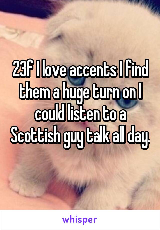 23f I love accents I find them a huge turn on I could listen to a Scottish guy talk all day.