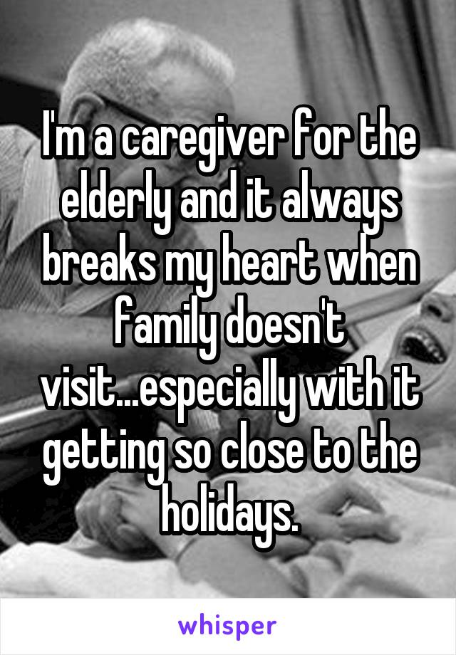 I'm a caregiver for the elderly and it always breaks my heart when family doesn't visit...especially with it getting so close to the holidays.