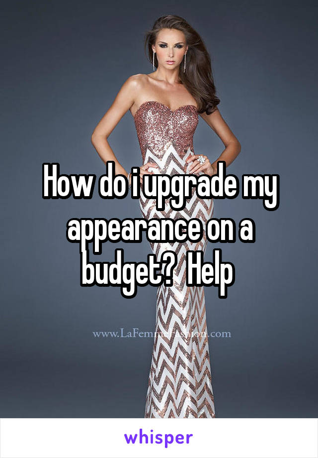 How do i upgrade my appearance on a budget?  Help