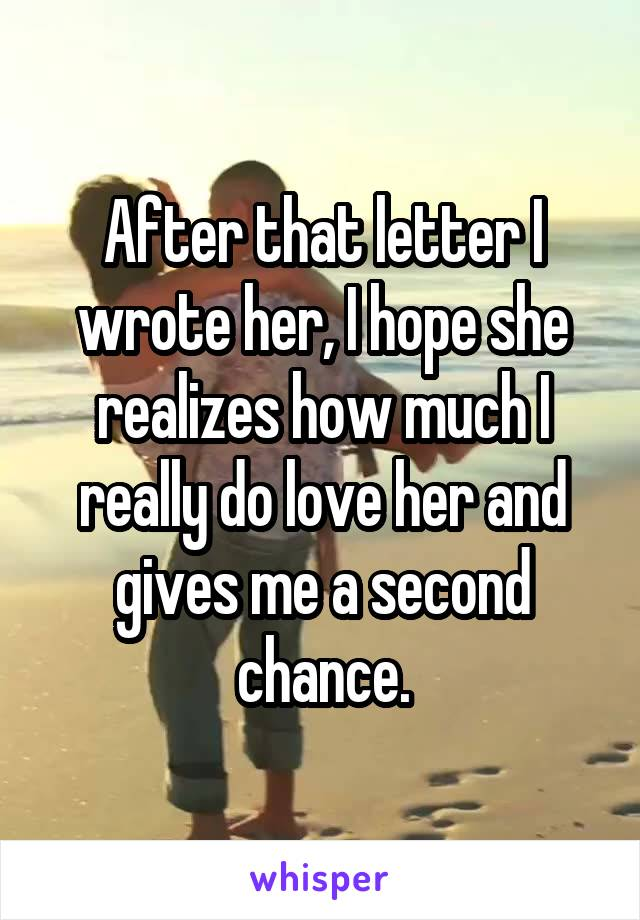 After that letter I wrote her, I hope she realizes how much I really do love her and gives me a second chance.