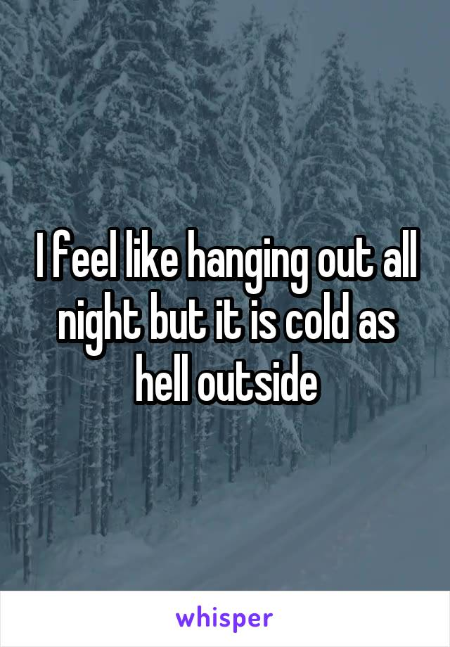 I feel like hanging out all night but it is cold as hell outside
