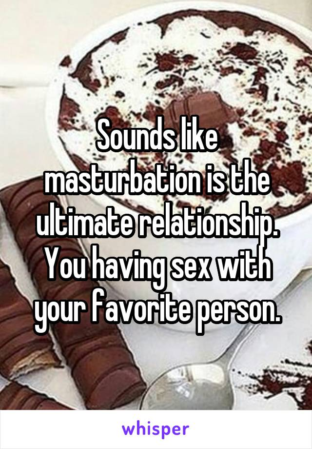 Sounds like masturbation is the ultimate relationship. You having sex with your favorite person.