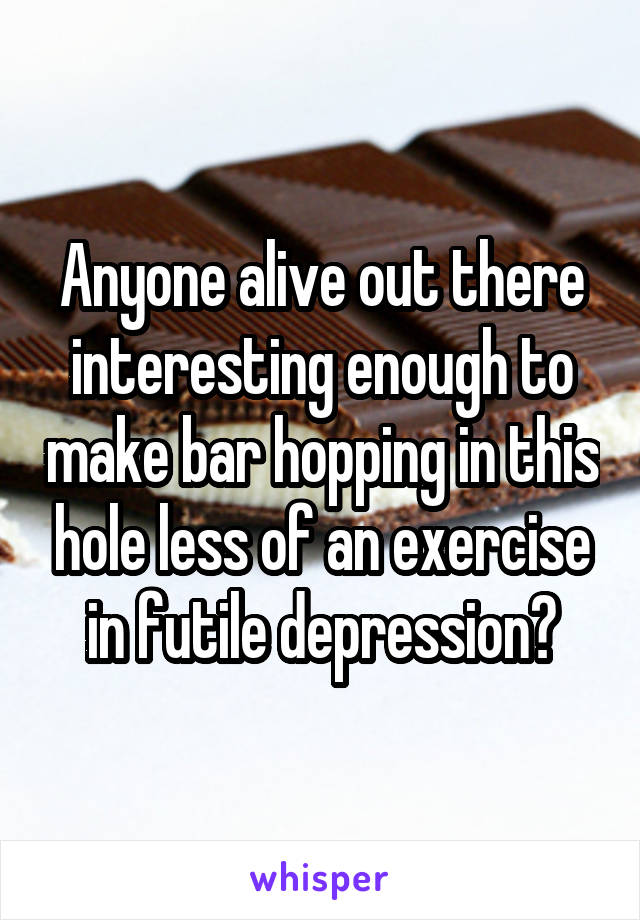 Anyone alive out there interesting enough to make bar hopping in this hole less of an exercise in futile depression?