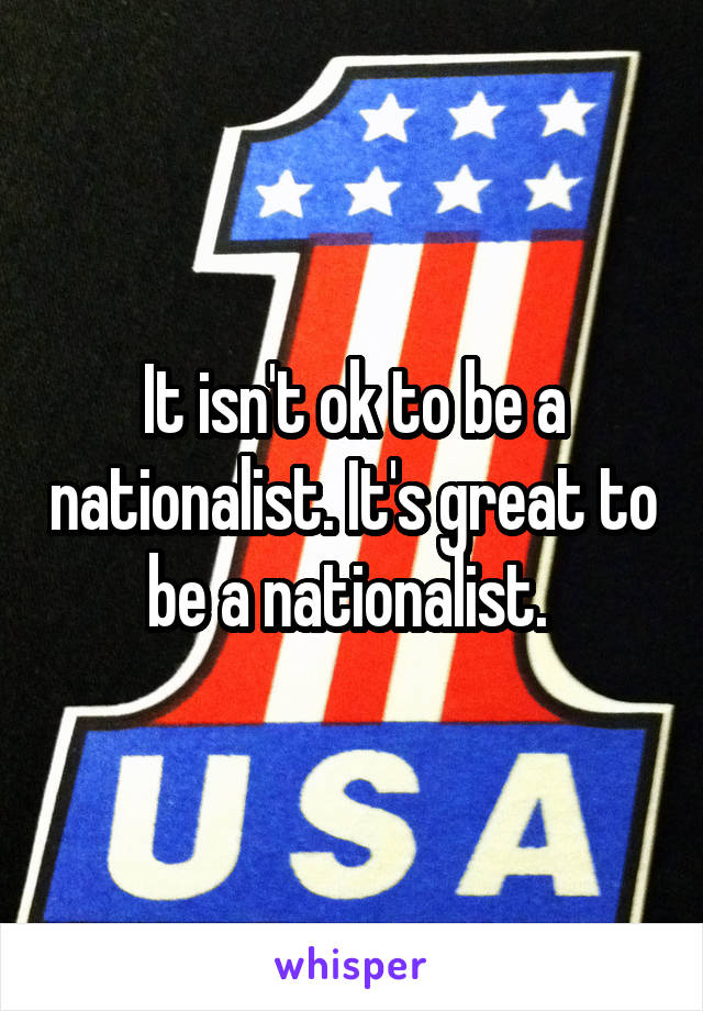 It isn't ok to be a nationalist. It's great to be a nationalist.