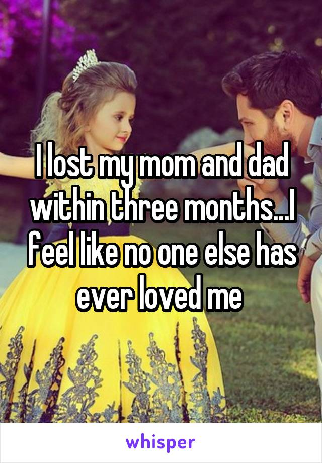 I lost my mom and dad within three months...I feel like no one else has ever loved me