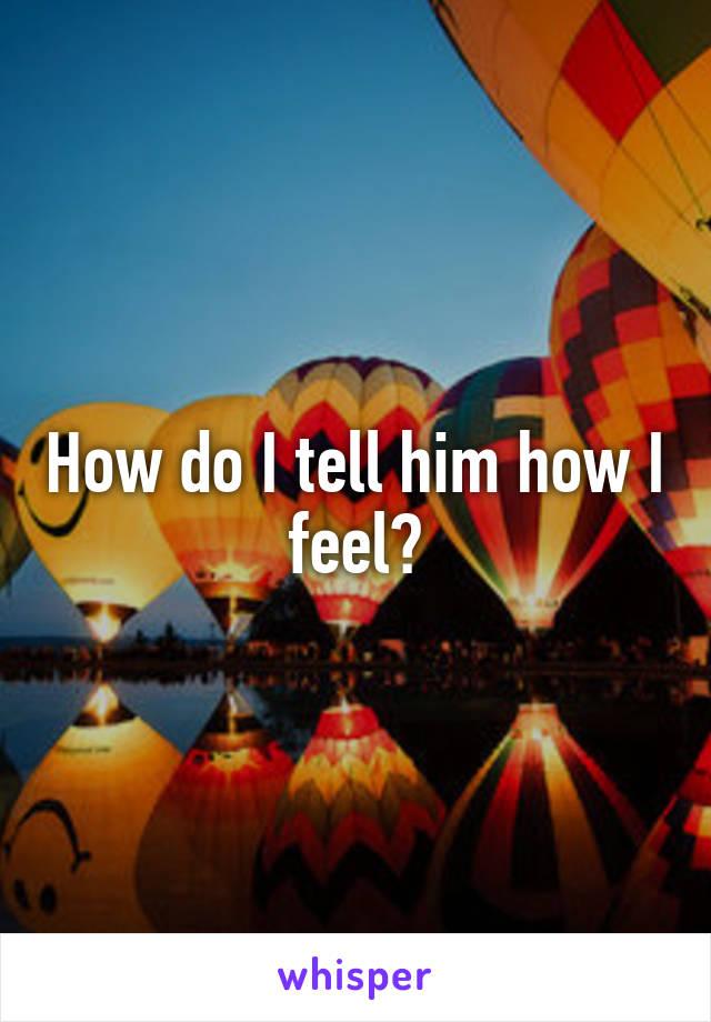 How do I tell him how I feel?