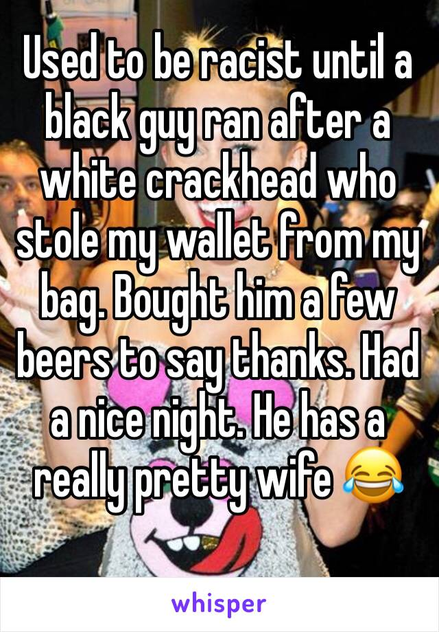 Used to be racist until a black guy ran after a white crackhead who stole my wallet from my bag. Bought him a few beers to say thanks. Had a nice night. He has a really pretty wife 😂