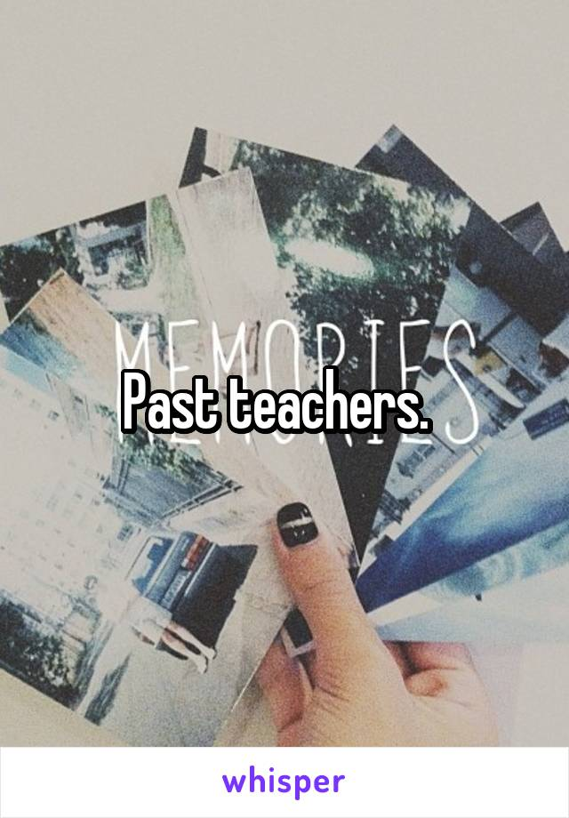 Past teachers.
