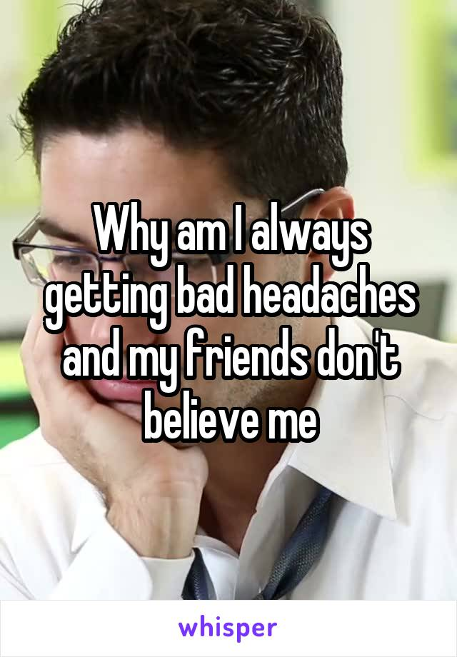 Why am I always getting bad headaches and my friends don't believe me