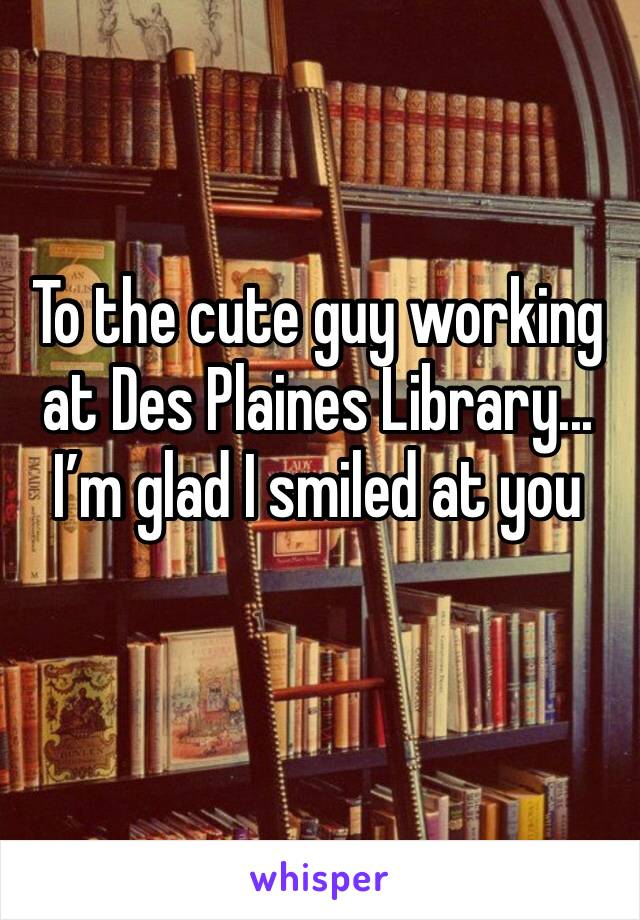 To the cute guy working at Des Plaines Library... I'm glad I smiled at you