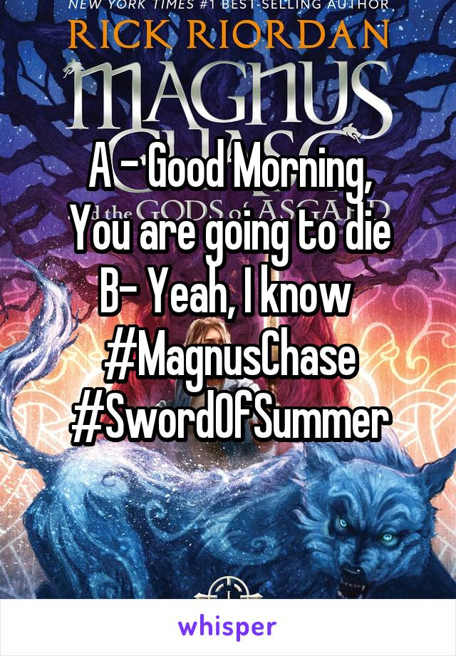 A - Good Morning, You are going to die B- Yeah, I know  #MagnusChase #SwordOfSummer
